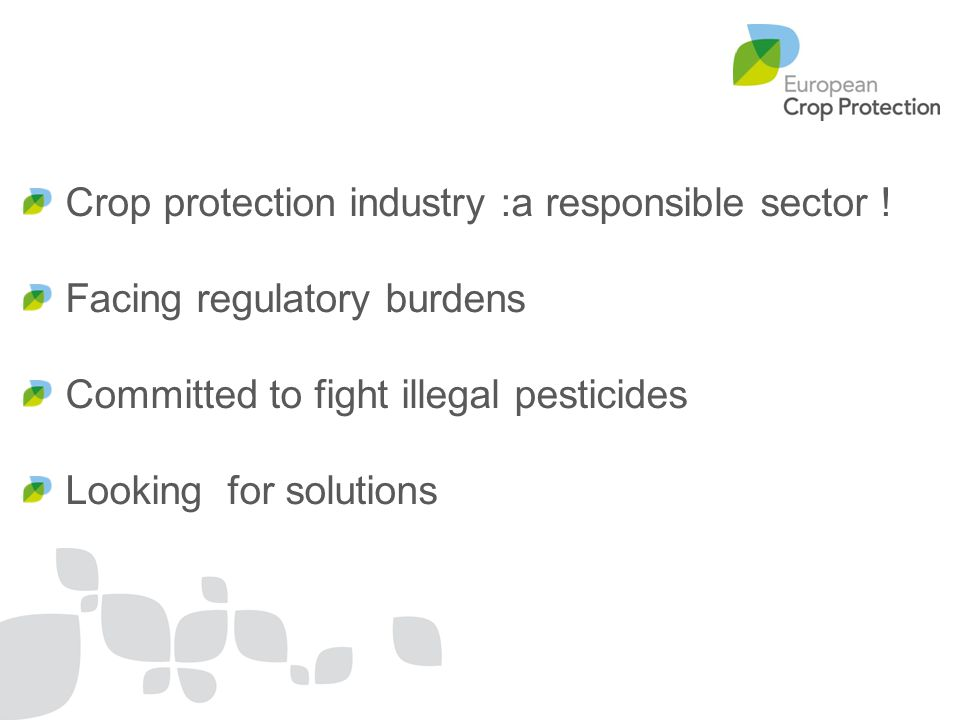 Crop protection industry :a responsible sector ! Facing regulatory burdens Committed to fight illegal pesticides Looking for solutions