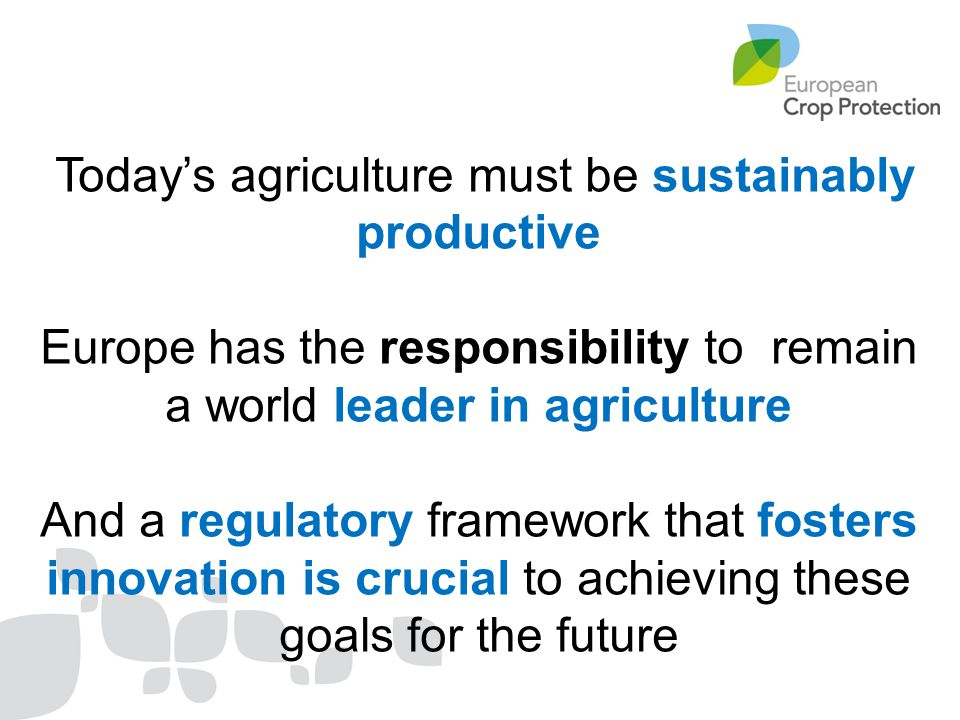 Today's agriculture must be sustainably productive Europe has the responsibility to remain a world leader in agriculture And a regulatory framework th