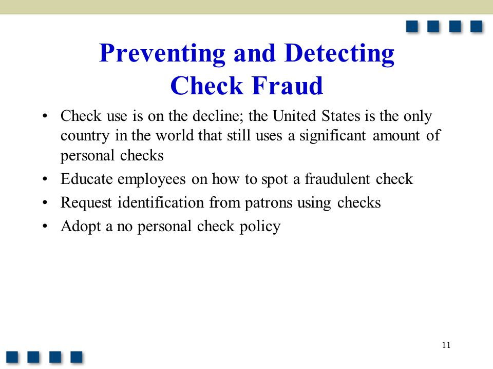 11 Preventing and Detecting Check Fraud Check use is on the decline; the United States is the only country in the world that still uses a significant amount of personal checks Educate employees on how to spot a fraudulent check Request identification from patrons using checks Adopt a no personal check policy