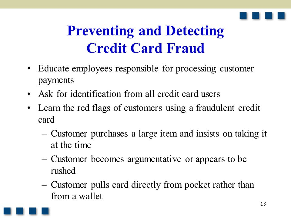 13 Preventing and Detecting Credit Card Fraud Educate employees responsible for processing customer payments Ask for identification from all credit card users Learn the red flags of customers using a fraudulent credit card –Customer purchases a large item and insists on taking it at the time –Customer becomes argumentative or appears to be rushed –Customer pulls card directly from pocket rather than from a wallet