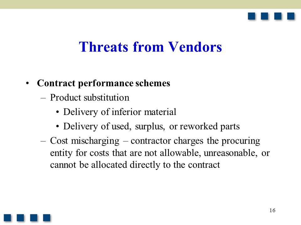 Threats from Vendors Contract performance schemes –Product substitution Delivery of inferior material Delivery of used, surplus, or reworked parts –Cost mischarging – contractor charges the procuring entity for costs that are not allowable, unreasonable, or cannot be allocated directly to the contract 16
