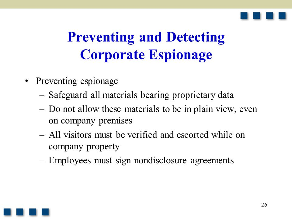 Preventing and Detecting Corporate Espionage Preventing espionage –Safeguard all materials bearing proprietary data –Do not allow these materials to be in plain view, even on company premises –All visitors must be verified and escorted while on company property –Employees must sign nondisclosure agreements 26