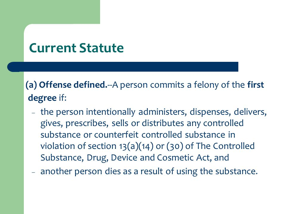 Current Statute (a) Offense defined.--A person commits a felony of the first degree if: – the person intentionally administers, dispenses, delivers, gives, prescribes, sells or distributes any controlled substance or counterfeit controlled substance in violation of section 13(a)(14) or (30) of The Controlled Substance, Drug, Device and Cosmetic Act, and – another person dies as a result of using the substance.