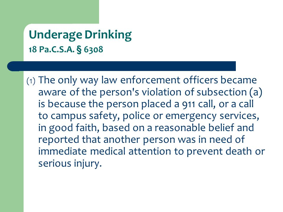 Underage Drinking 18 Pa.C.S.A. § 6308 (1) The only way law enforcement officers became aware of the person's violation of subsection (a) is because th