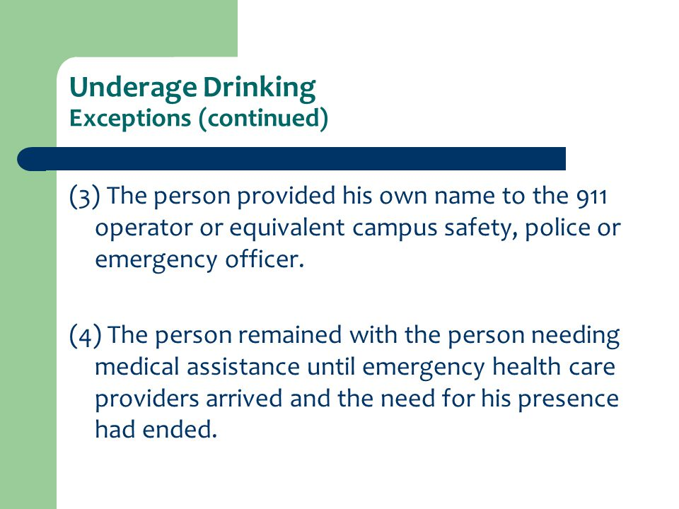 Underage Drinking Exceptions (continued) (3) The person provided his own name to the 911 operator or equivalent campus safety, police or emergency off