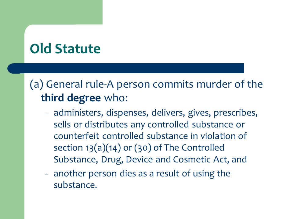 Old Statute (a) General rule-A person commits murder of the third degree who: – administers, dispenses, delivers, gives, prescribes, sells or distributes any controlled substance or counterfeit controlled substance in violation of section 13(a)(14) or (30) of The Controlled Substance, Drug, Device and Cosmetic Act, and – another person dies as a result of using the substance.