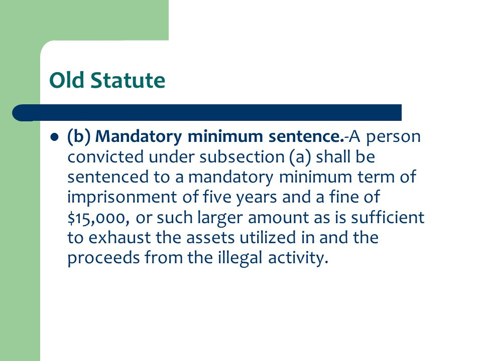 Old Statute (b) Mandatory minimum sentence.-A person convicted under subsection (a) shall be sentenced to a mandatory minimum term of imprisonment of five years and a fine of $15,000, or such larger amount as is sufficient to exhaust the assets utilized in and the proceeds from the illegal activity.