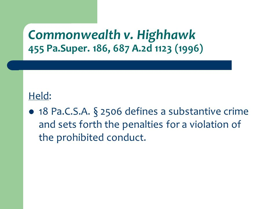 Commonwealth v. Highhawk 455 Pa.Super. 186, 687 A.2d 1123 (1996) Held: 18 Pa.C.S.A. § 2506 defines a substantive crime and sets forth the penalties fo