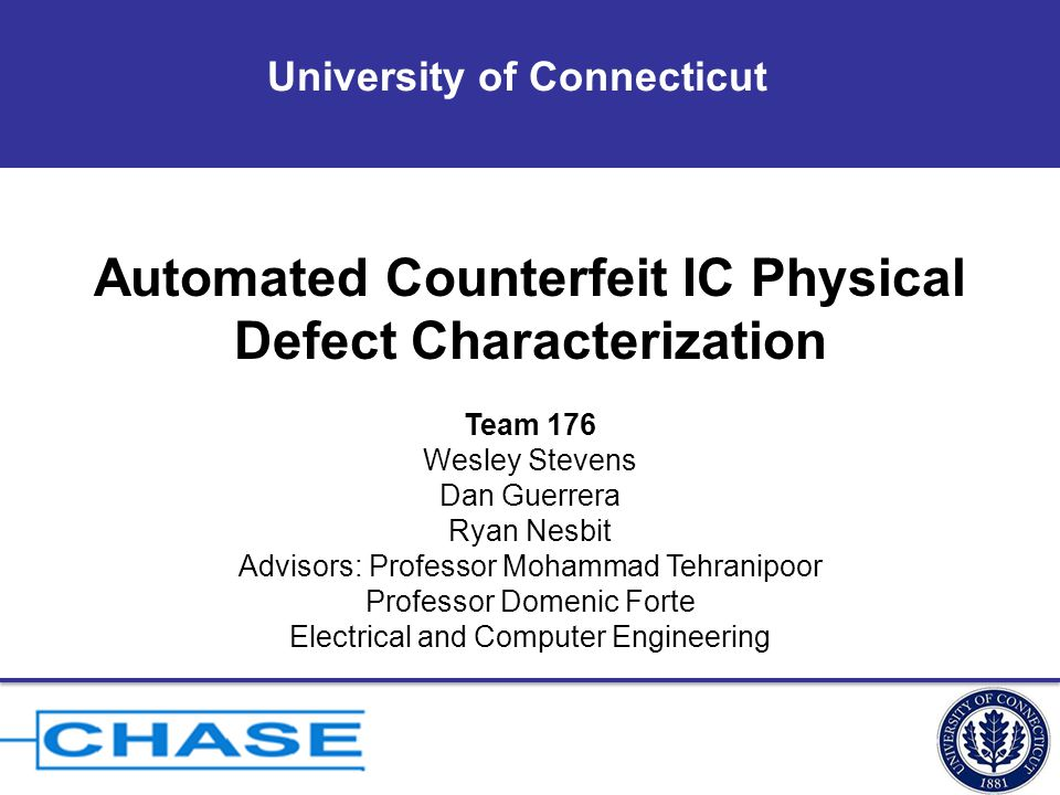 University of Connecticut Automated Counterfeit IC Physical Defect Characterization Team 176 Wesley Stevens Dan Guerrera Ryan Nesbit Advisors: Professor Mohammad Tehranipoor Professor Domenic Forte Electrical and Computer Engineering