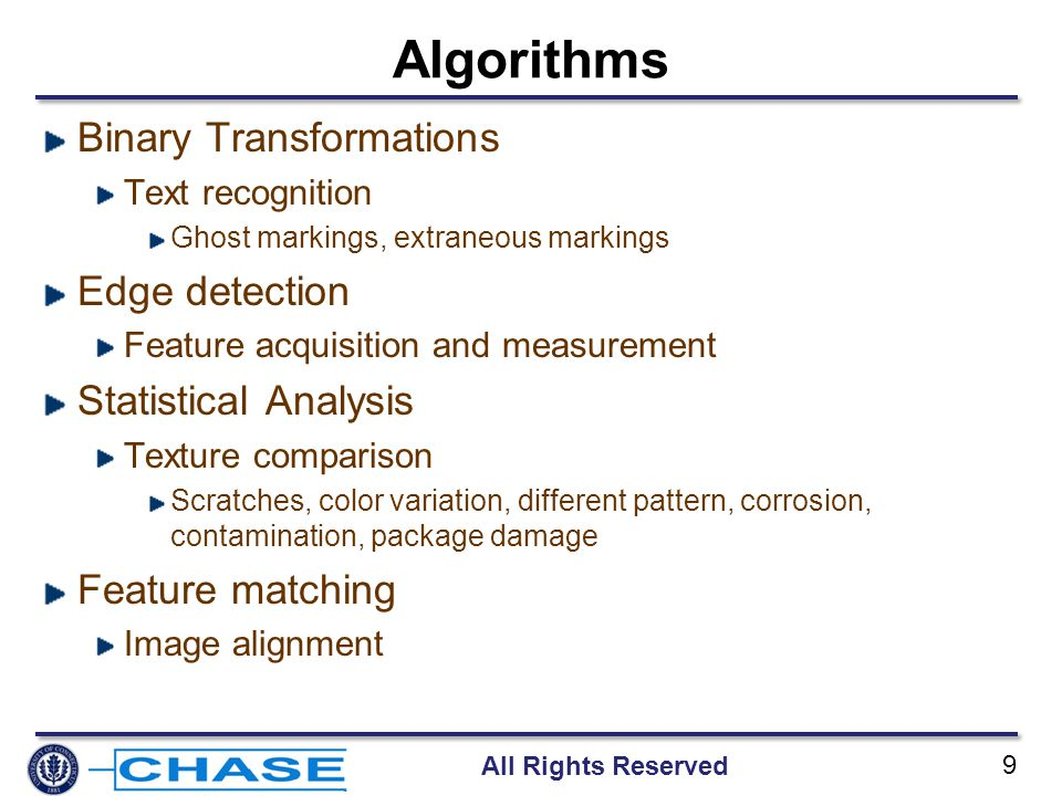 All Rights Reserved 9 Algorithms Binary Transformations Text recognition Ghost markings, extraneous markings Edge detection Feature acquisition and measurement Statistical Analysis Texture comparison Scratches, color variation, different pattern, corrosion, contamination, package damage Feature matching Image alignment