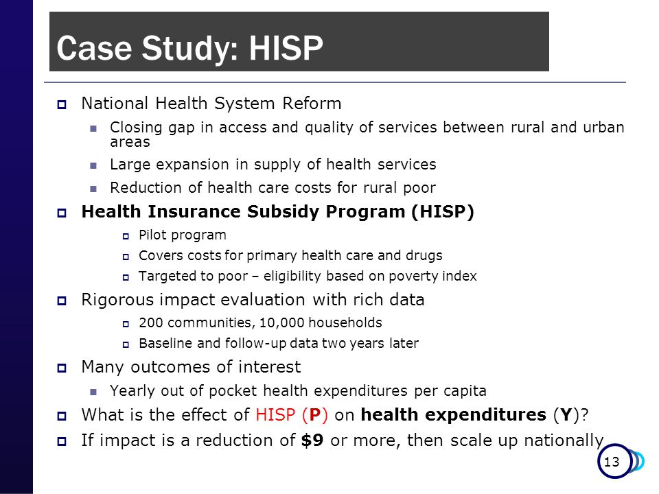 13  National Health System Reform Closing gap in access and quality of services between rural and urban areas Large expansion in supply of health services Reduction of health care costs for rural poor  Health Insurance Subsidy Program (HISP)  Pilot program  Covers costs for primary health care and drugs  Targeted to poor – eligibility based on poverty index  Rigorous impact evaluation with rich data  200 communities, 10,000 households  Baseline and follow-up data two years later  Many outcomes of interest Yearly out of pocket health expenditures per capita  What is the effect of HISP (P) on health expenditures (Y).