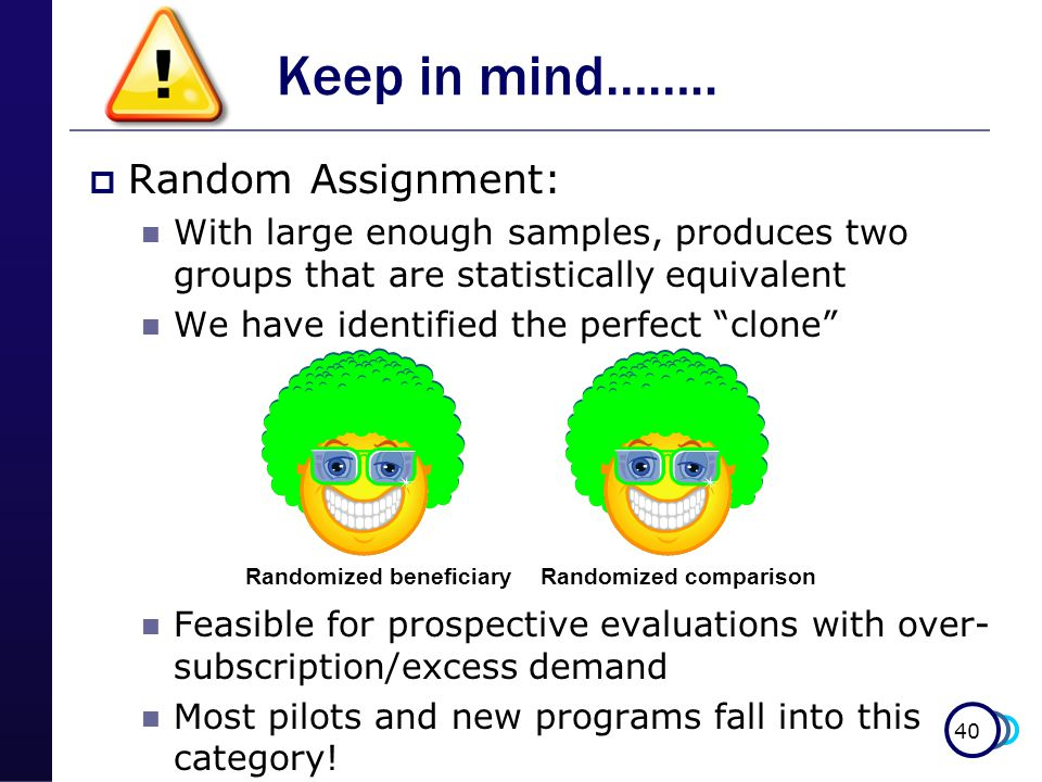  Random Assignment: With large enough samples, produces two groups that are statistically equivalent We have identified the perfect clone Feasible for prospective evaluations with over- subscription/excess demand Most pilots and new programs fall into this category.