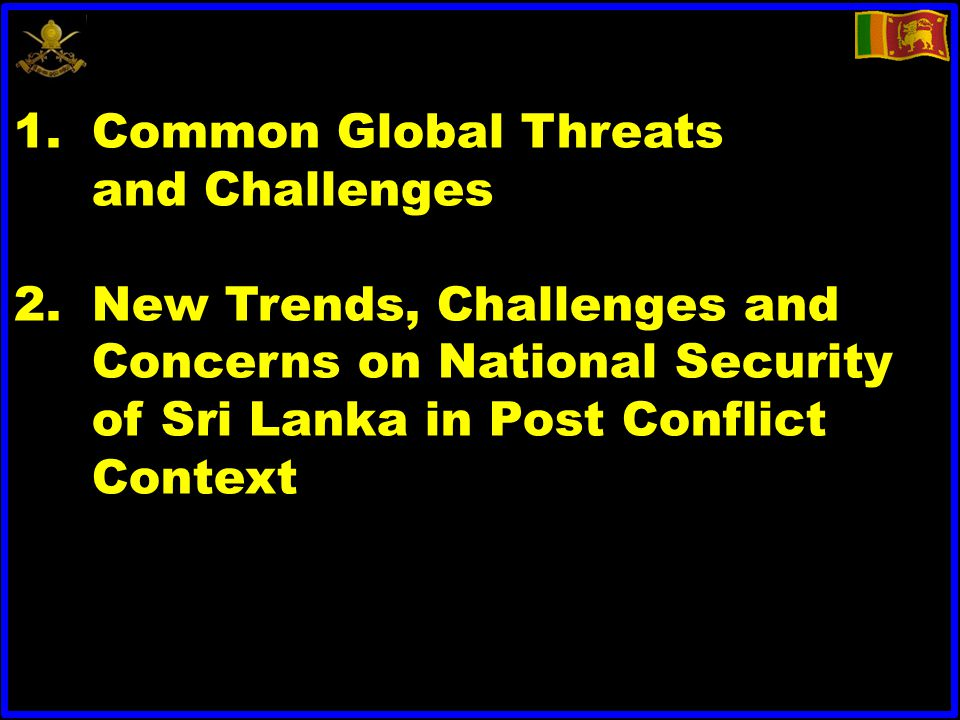 1.Common Global Threats and Challenges 2.New Trends, Challenges and Concerns on National Security of Sri Lanka in Post Conflict Context