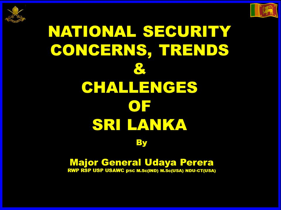 NATIONAL SECURITY CONCERNS, TRENDS & CHALLENGES OF SRI LANKA By Major General Udaya Perera RWP RSP USP USAWC psc M.Sc(IND) M.Sc(USA) NDU-CT(USA)
