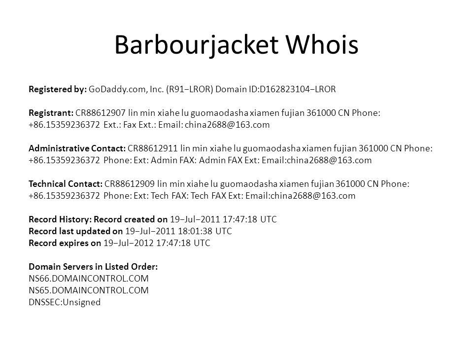 Barbourjacket Whois Registered by: GoDaddy.com, Inc. (R91−LROR) Domain ID:D162823104−LROR Registrant: CR88612907 lin min xiahe lu guomaodasha xiamen f