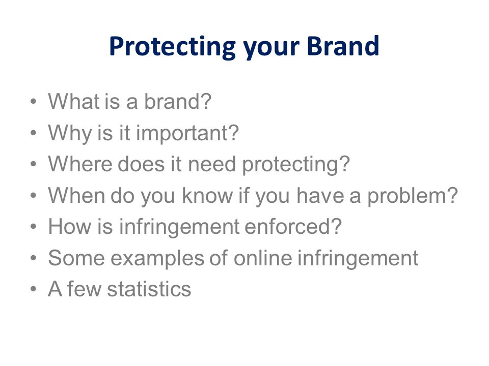 Protecting your Brand What is a brand? Why is it important? Where does it need protecting? When do you know if you have a problem? How is infringement