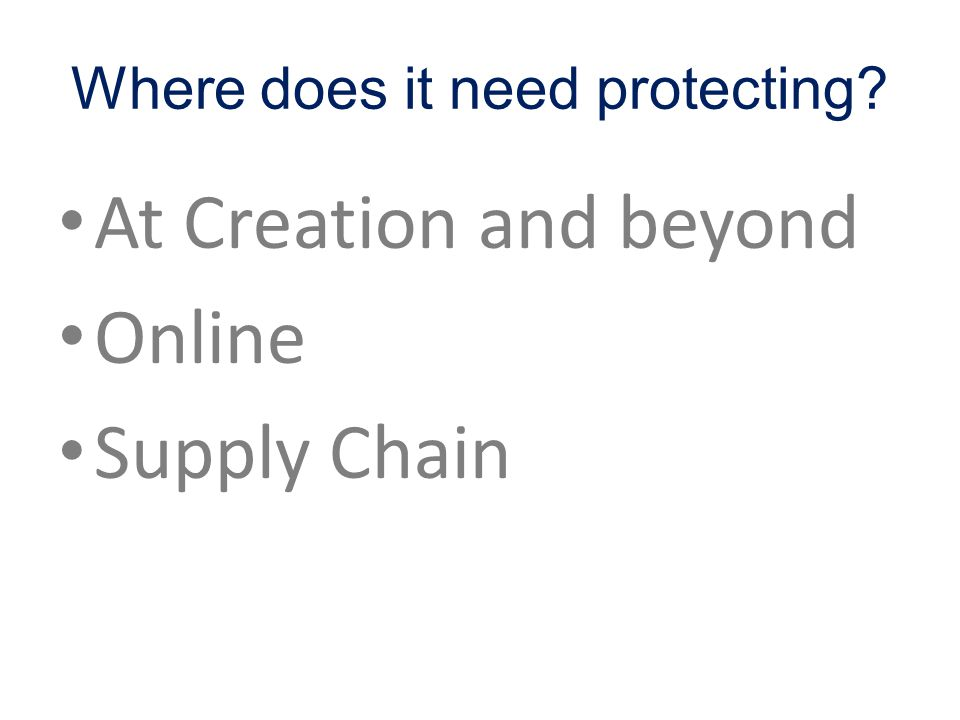 Where does it need protecting? At Creation and beyond Online Supply Chain