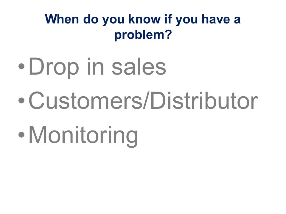 When do you know if you have a problem? Drop in sales Customers/Distributor Monitoring