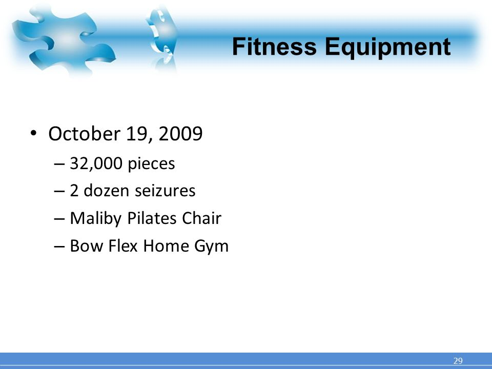 Fitness Equipment October 19, 2009 – 32,000 pieces – 2 dozen seizures – Maliby Pilates Chair – Bow Flex Home Gym 29