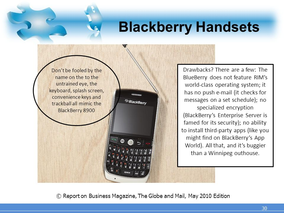 Blackberry Handsets 30 © Report on Business Magazine, The Globe and Mail, May 2010 Edition Don't be fooled by the name on the to the untrained eye, the keyboard, splash screen, convenience keys and trackball all mimic the BlackBerry 8900 Drawbacks.