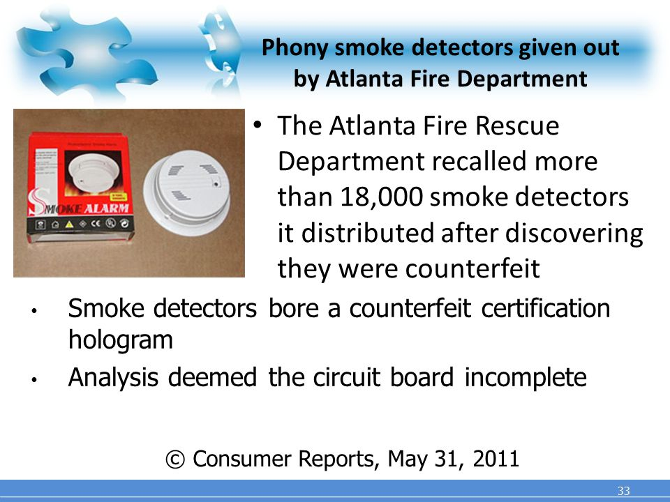 Phony smoke detectors given out by Atlanta Fire Department The Atlanta Fire Rescue Department recalled more than 18,000 smoke detectors it distributed after discovering they were counterfeit 33 © Consumer Reports, May 31, 2011 Smoke detectors bore a counterfeit certification hologram Analysis deemed the circuit board incomplete