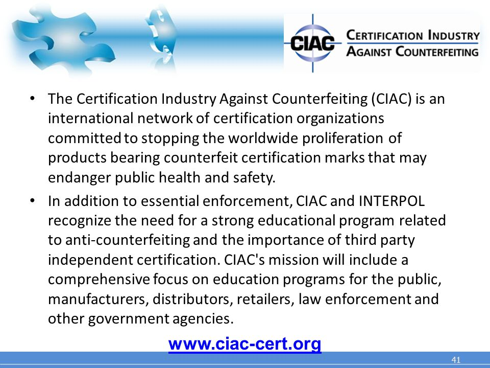 41 The Certification Industry Against Counterfeiting (CIAC) is an international network of certification organizations committed to stopping the worldwide proliferation of products bearing counterfeit certification marks that may endanger public health and safety.