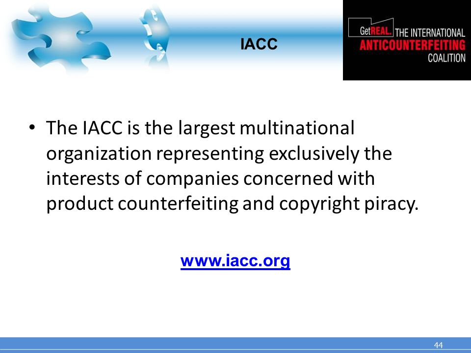 IACC The IACC is the largest multinational organization representing exclusively the interests of companies concerned with product counterfeiting and copyright piracy.
