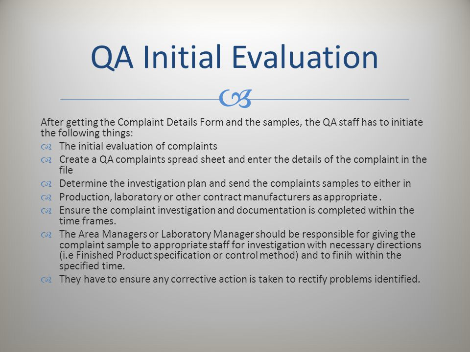  After getting the Complaint Details Form and the samples, the QA staff has to initiate the following things:  The initial evaluation of complaints