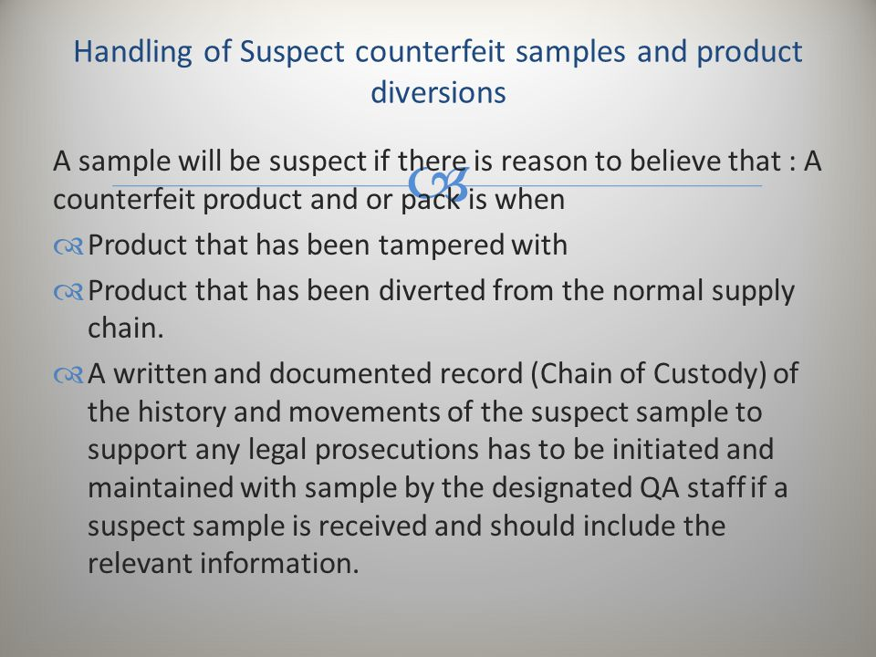  A sample will be suspect if there is reason to believe that : A counterfeit product and or pack is when  Product that has been tampered with  Prod