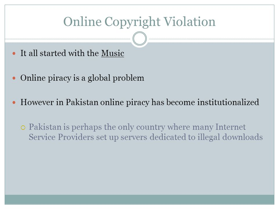 Online Copyright Violation It all started with the Music Online piracy is a global problem However in Pakistan online piracy has become institutionalized  Pakistan is perhaps the only country where many Internet Service Providers set up servers dedicated to illegal downloads