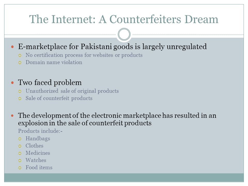 The Internet: A Counterfeiters Dream E-marketplace for Pakistani goods is largely unregulated  No certification process for websites or products  Domain name violation Two faced problem  Unauthorized sale of original products  Sale of counterfeit products The development of the electronic marketplace has resulted in an explosion in the sale of counterfeit products Products include:-  Handbags  Clothes  Medicines  Watches  Food items