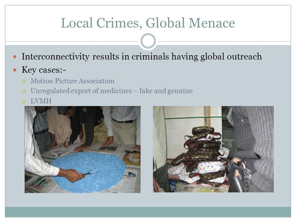 Local Crimes, Global Menace Interconnectivity results in criminals having global outreach Key cases:-  Motion Picture Association  Unregulated export of medicines – fake and genuine  LVMH