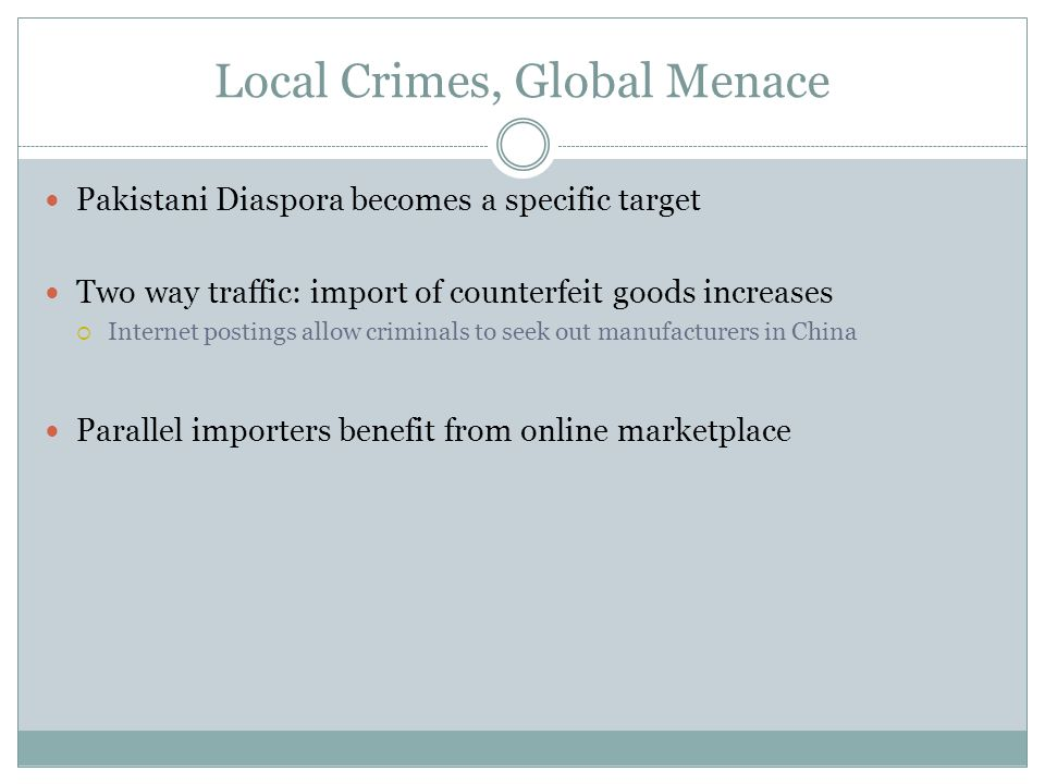 Local Crimes, Global Menace Pakistani Diaspora becomes a specific target Two way traffic: import of counterfeit goods increases  Internet postings allow criminals to seek out manufacturers in China Parallel importers benefit from online marketplace