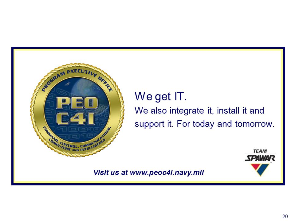We get IT. We also integrate it, install it and support it. For today and tomorrow. Visit us at www.peoc4i.navy.mil 20