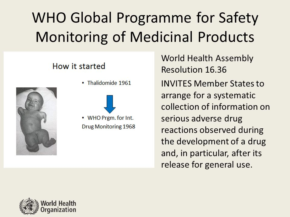 WHO Global Programme for Safety Monitoring of Medicinal Products World Health Assembly Resolution 16.36 INVITES Member States to arrange for a systematic collection of information on serious adverse drug reactions observed during the development of a drug and, in particular, after its release for general use.