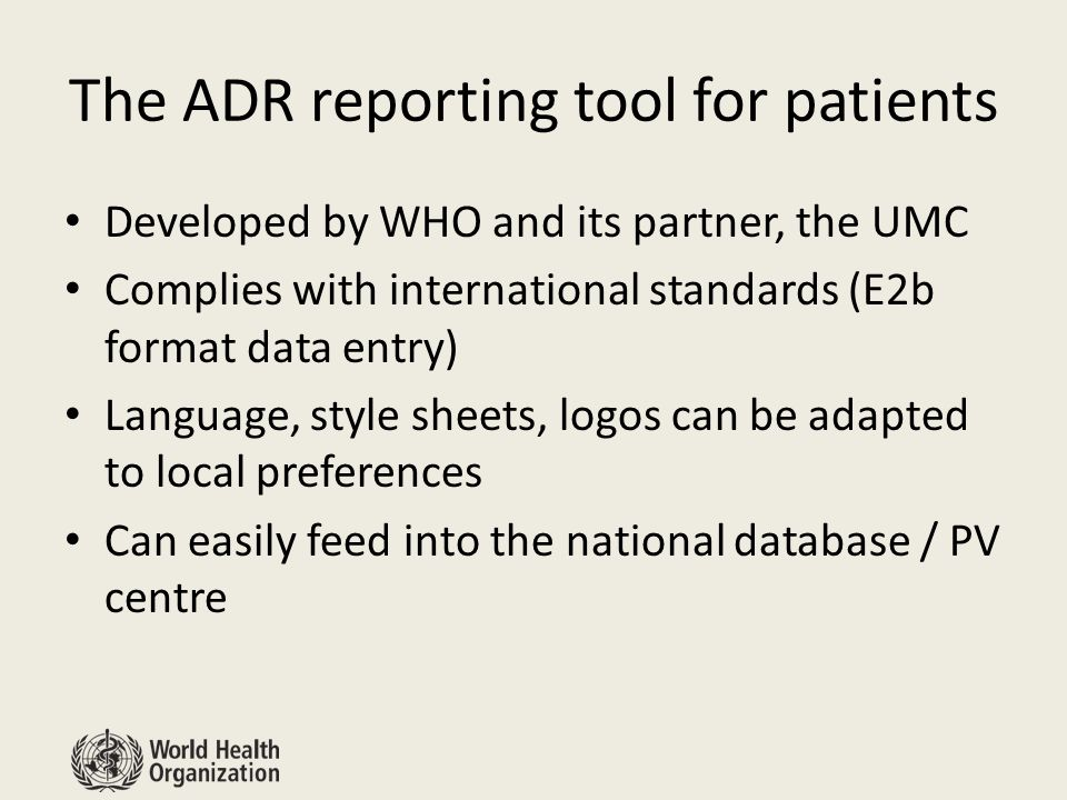 The ADR reporting tool for patients Developed by WHO and its partner, the UMC Complies with international standards (E2b format data entry) Language, style sheets, logos can be adapted to local preferences Can easily feed into the national database / PV centre