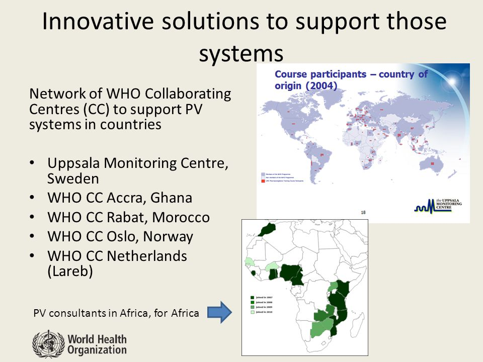 Innovative solutions to support those systems Network of WHO Collaborating Centres (CC) to support PV systems in countries Uppsala Monitoring Centre, Sweden WHO CC Accra, Ghana WHO CC Rabat, Morocco WHO CC Oslo, Norway WHO CC Netherlands (Lareb) PV consultants in Africa, for Africa