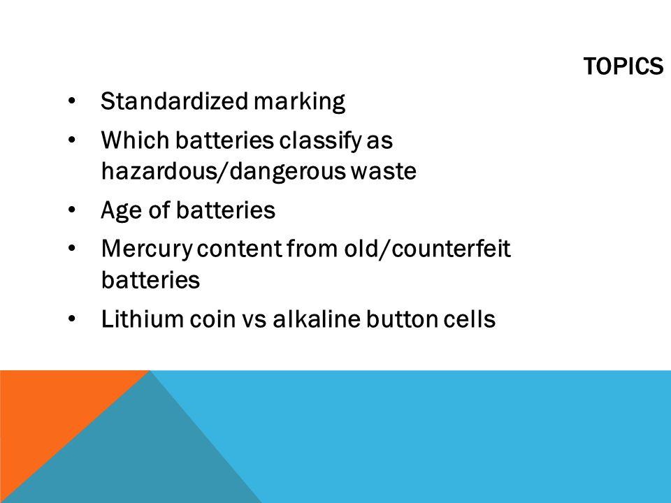 Standardized marking Which batteries classify as hazardous/dangerous waste Age of batteries Mercury content from old/counterfeit batteries Lithium coin vs alkaline button cells TOPICS