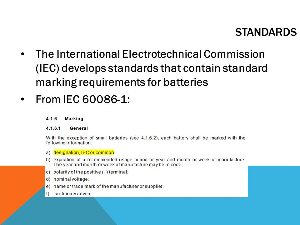 The International Electrotechnical Commission (IEC) develops standards that contain standard marking requirements for batteries From IEC 60086-1: STANDARDS