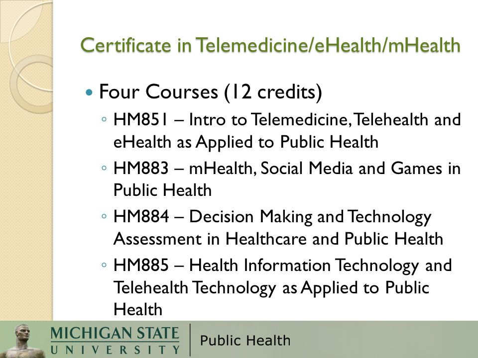 Certificate in Telemedicine/eHealth/mHealth Four Courses (12 credits) ◦ HM851 – Intro to Telemedicine, Telehealth and eHealth as Applied to Public Health ◦ HM883 – mHealth, Social Media and Games in Public Health ◦ HM884 – Decision Making and Technology Assessment in Healthcare and Public Health ◦ HM885 – Health Information Technology and Telehealth Technology as Applied to Public Health
