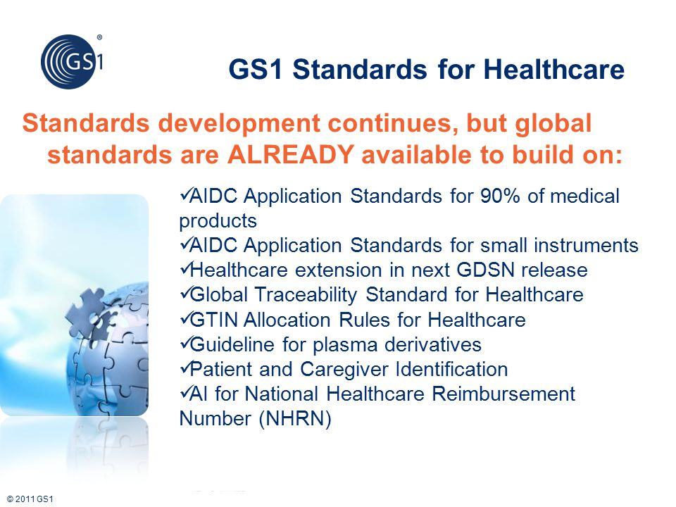 © 2011 GS1 GS1 Standards for Healthcare AIDC Application Standards for 90% of medical products AIDC Application Standards for small instruments Health