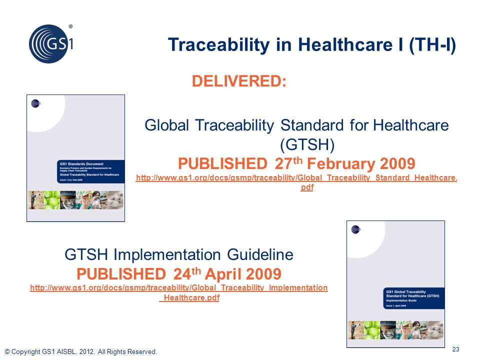 © 2011 GS1 © Copyright GS1 AISBL, 2012. All Rights Reserved. 23 Traceability in Healthcare I (TH-I) Global Traceability Standard for Healthcare (GTSH)