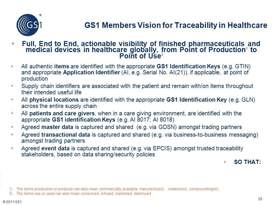 © 2011 GS1 GS1 Members Vision for Traceability in Healthcare 25 Full, End to End, actionable visibility of finished pharmaceuticals and medical device