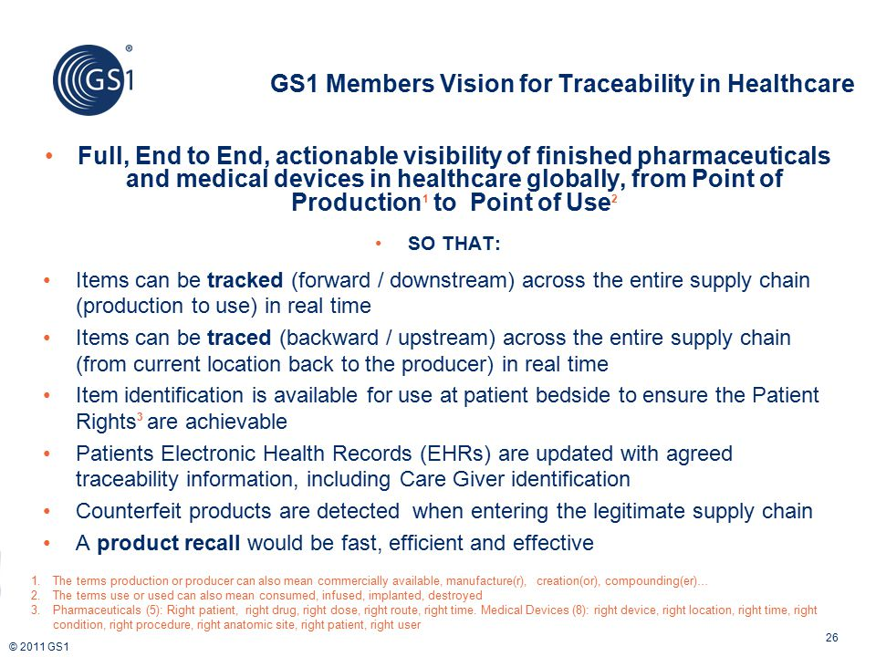 © 2011 GS1 Full, End to End, actionable visibility of finished pharmaceuticals and medical devices in healthcare globally, from Point of Production 1