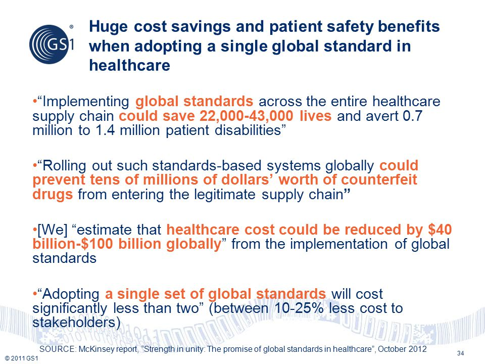 "© 2011 GS1 Huge cost savings and patient safety benefits when adopting a single global standard in healthcare 34 ""Implementing global standards across"