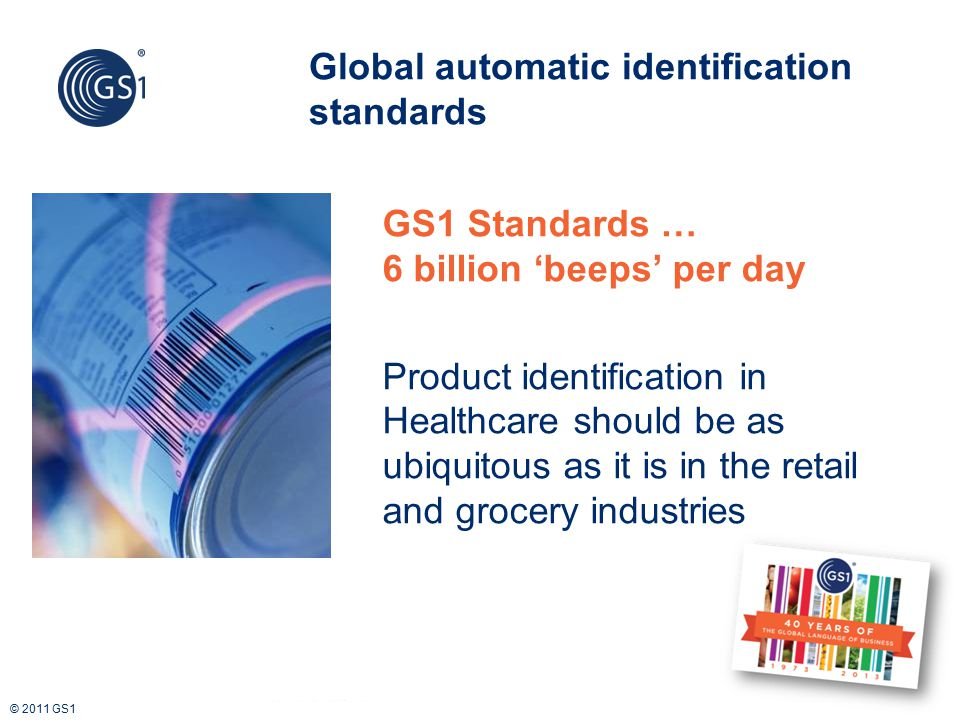 © 2011 GS1 Global automatic identification standards GS1 Standards … 6 billion 'beeps' per day Product identification in Healthcare should be as ubiqu