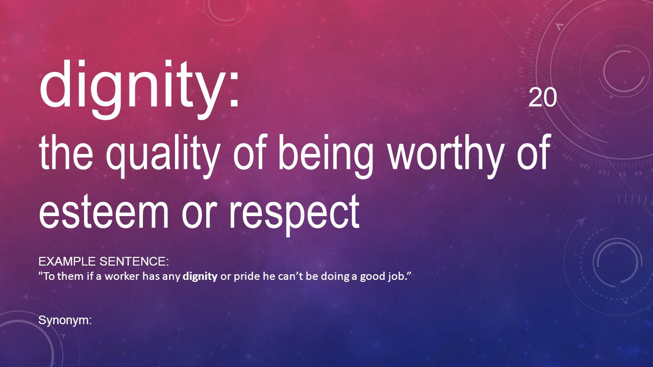 dignity: 20 the quality of being worthy of esteem or respect EXAMPLE SENTENCE: