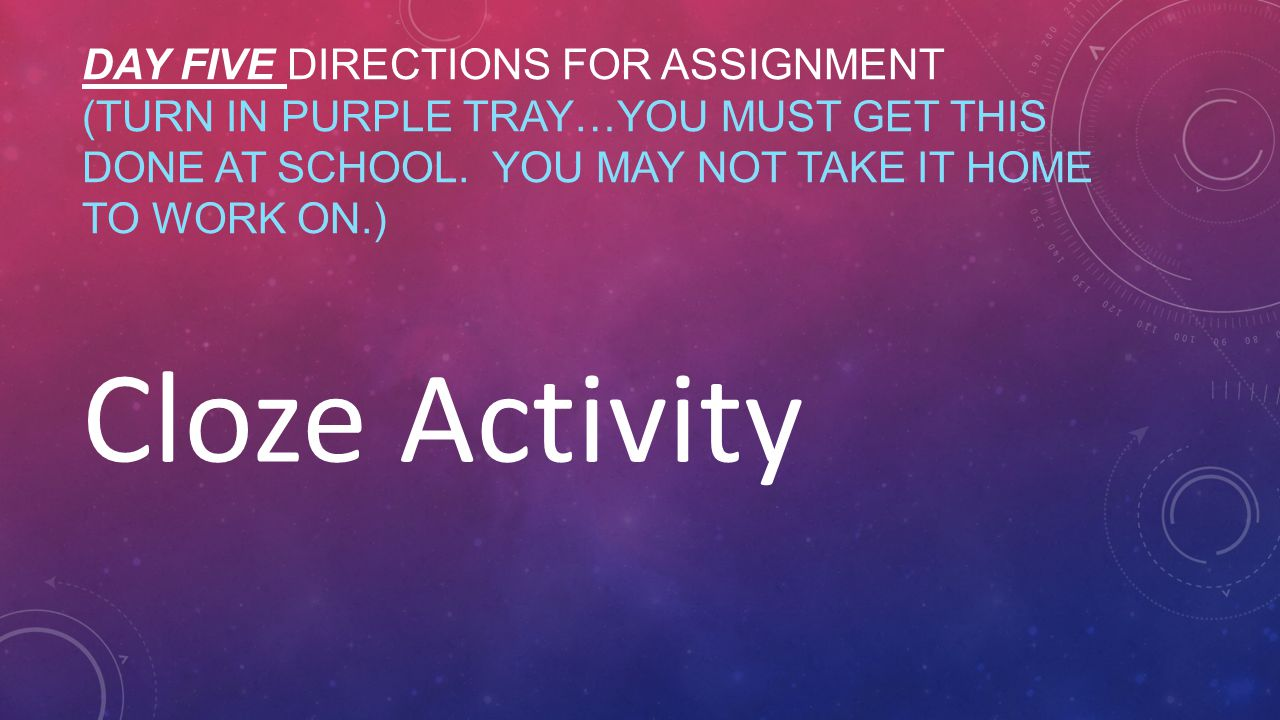 DAY FIVE DIRECTIONS FOR ASSIGNMENT (TURN IN PURPLE TRAY…YOU MUST GET THIS DONE AT SCHOOL. YOU MAY NOT TAKE IT HOME TO WORK ON.) Cloze Activity