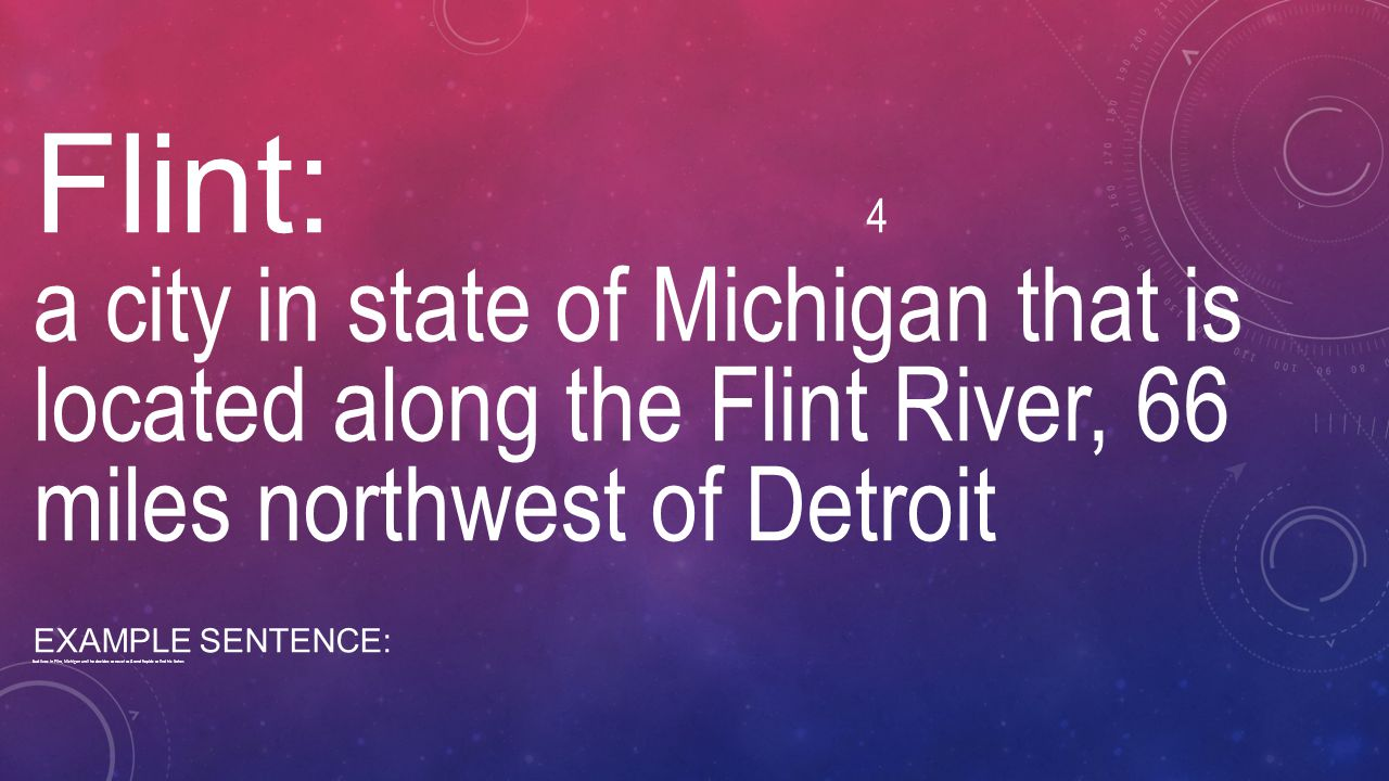 Flint: 4 a city in state of Michigan that is located along the Flint River, 66 miles northwest of Detroit EXAMPLE SENTENCE: Bud lives in Flint, Michig