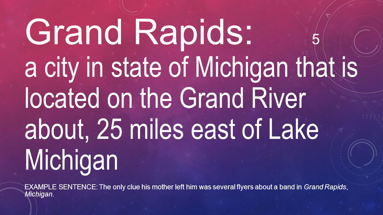 Grand Rapids: 5 a city in state of Michigan that is located on the Grand River about, 25 miles east of Lake Michigan EXAMPLE SENTENCE: The only clue h